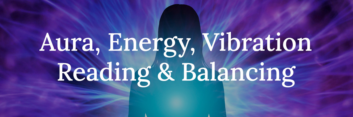 Aura, Energy, Vibration Reading & Balancing