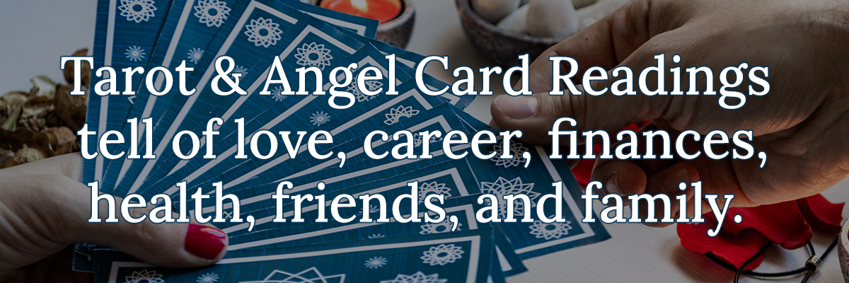 Tarot & Angel Card Readings tell of love, career, finances, health, friends, and family.