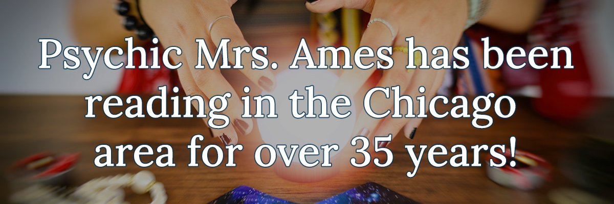 Psychic Mrs. Ames has been reading in the Chicago area for over 35 years!